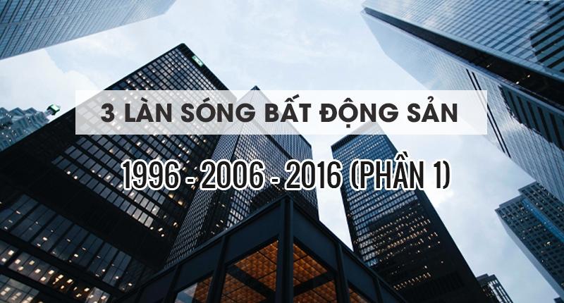 3 LÀN SÓNG BẤT ĐỘNG SẢN 1996, 2006, 2016 (PHẦN 1)