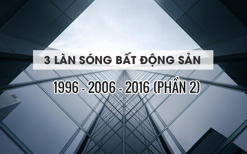 3 LÀN SÓNG BẤT ĐỘNG SẢN 1996, 2006, 2016 (PHẦN 2)