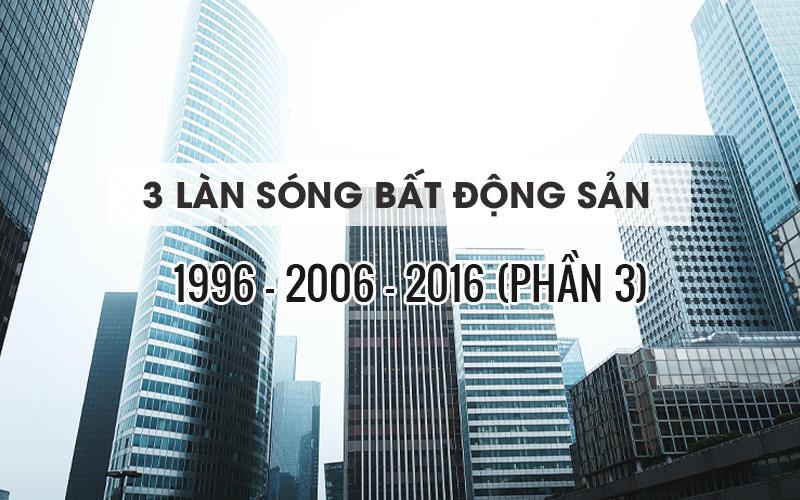 3 LÀN SÓNG BẤT ĐỘNG SẢN 1996, 2006, 2016 (PHẦN 3)